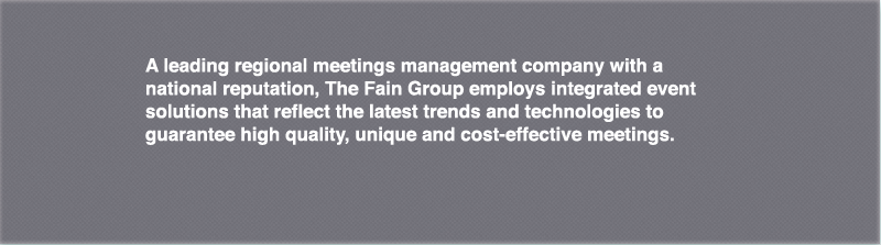 A leading regional meetings management company with a national reputation, The Fain Group employs integrated event solutions that reflect the latest trends and technologies to guarantee high quality, unique and cost-effective meetings.