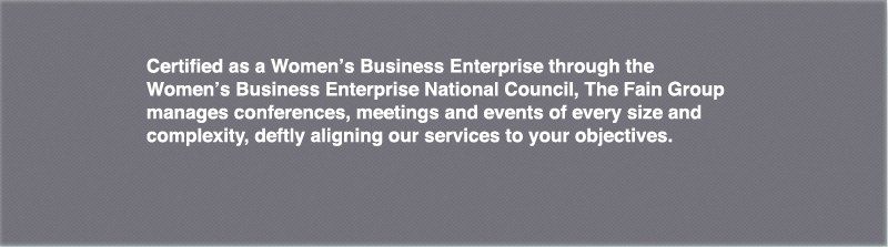 Certified as a Women's Business Enterprise through the Women's Business Enterprise National Council, The Fain Group manages conferences, meetings and events of every size and complexity, deftly aligning our services to your objectives.